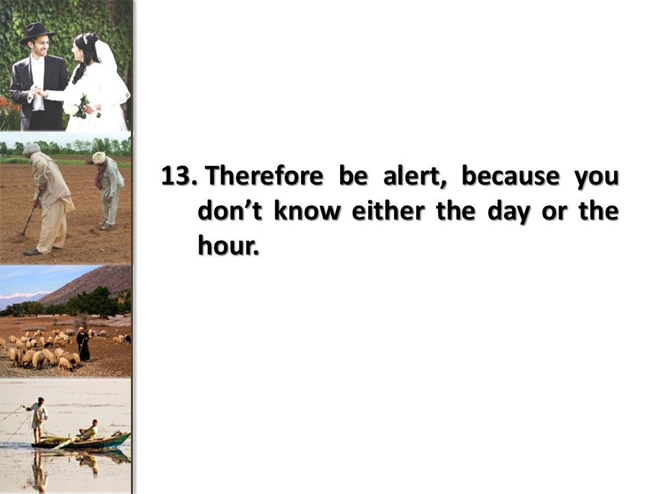 13. Therefore be alert, because you dont know either the day or the hour.