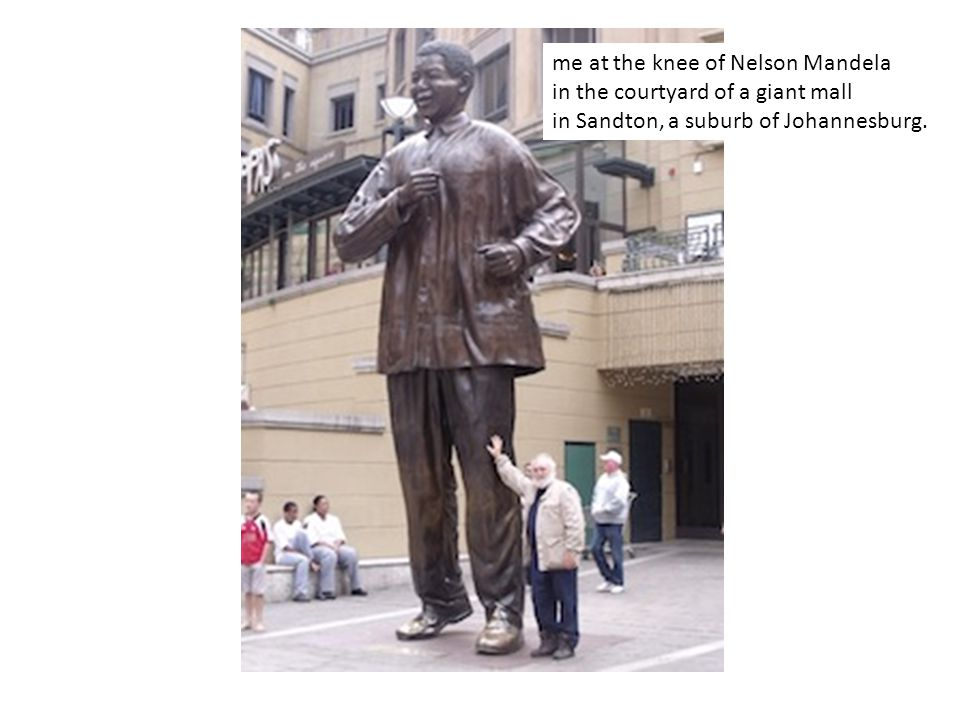 me at the knee of Nelson Mandela in the courtyard of a giant mall in Sandton, a suburb of Johannesburg.