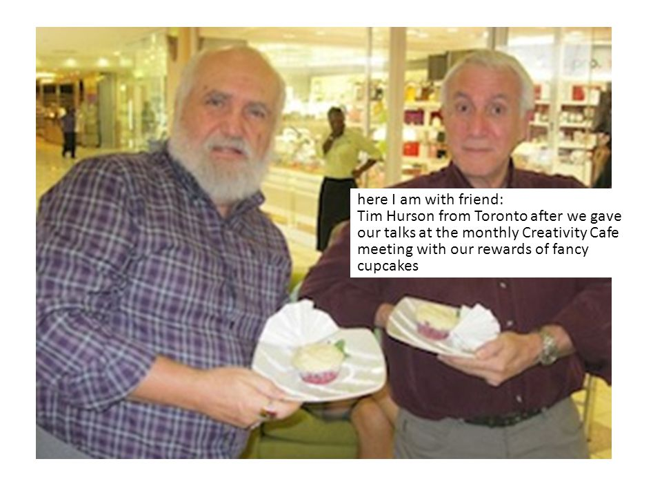 here I am with friend: Tim Hurson from Toronto after we gave our talks at the monthly Creativity Cafe meeting with our rewards of fancy cupcakes