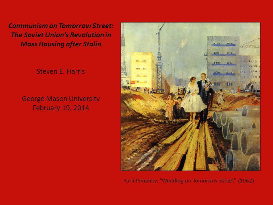 Communism on Tomorrow Street: The Soviet Unions Revolution in Mass Housing after Stalin Steven E. Harris George Mason University February 19, 2014 Yur