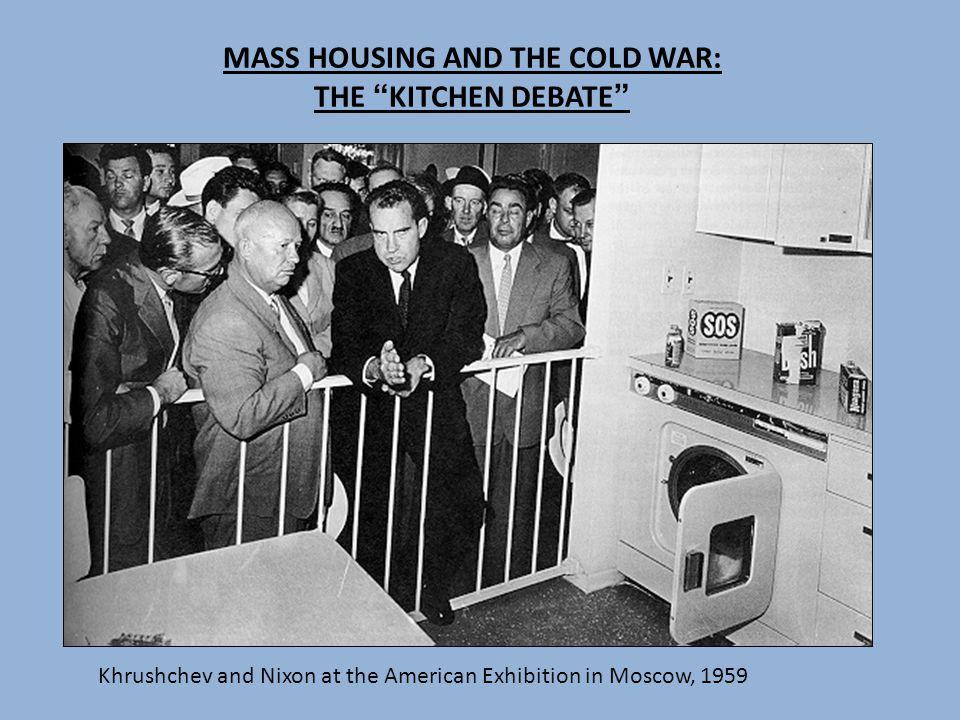 MASS HOUSING AND THE COLD WAR: THE KITCHEN DEBATE Khrushchev and Nixon at the American Exhibition in Moscow, 1959