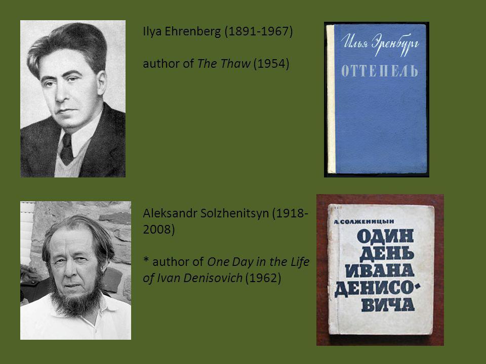 Ilya Ehrenberg (1891-1967) author of The Thaw (1954) Aleksandr Solzhenitsyn (1918- 2008) * author of One Day in the Life of Ivan Denisovich (1962)