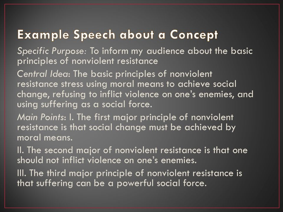 Specific Purpose: To inform my audience about the basic principles of nonviolent resistance Central Idea: The basic principles of nonviolent resistance stress using moral means to achieve social change, refusing to inflict violence on ones enemies, and using suffering as a social force.