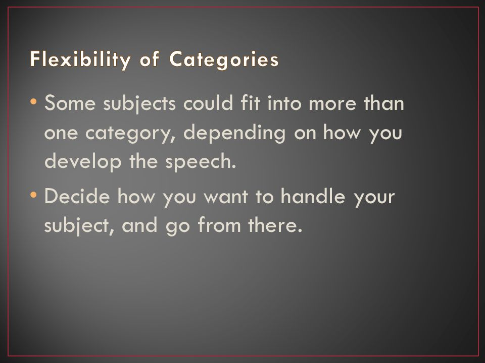 Some subjects could fit into more than one category, depending on how you develop the speech.