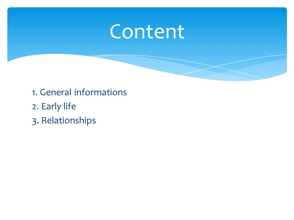 1. General informations 2. Early life 3. Relationships Content