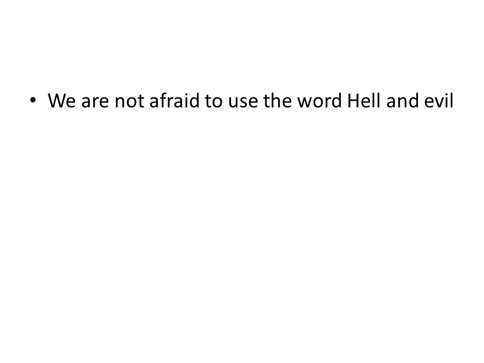 We are not afraid to use the word Hell and evil