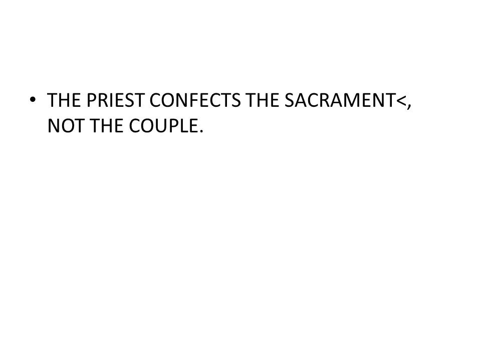 THE PRIEST CONFECTS THE SACRAMENT<, NOT THE COUPLE.