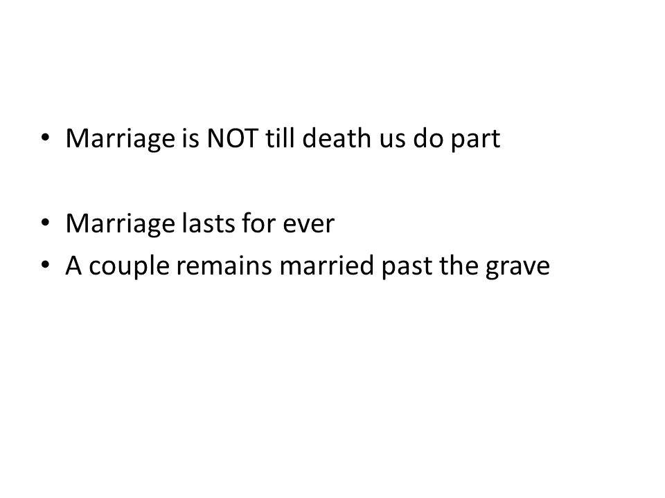 Marriage is NOT till death us do part Marriage lasts for ever A couple remains married past the grave