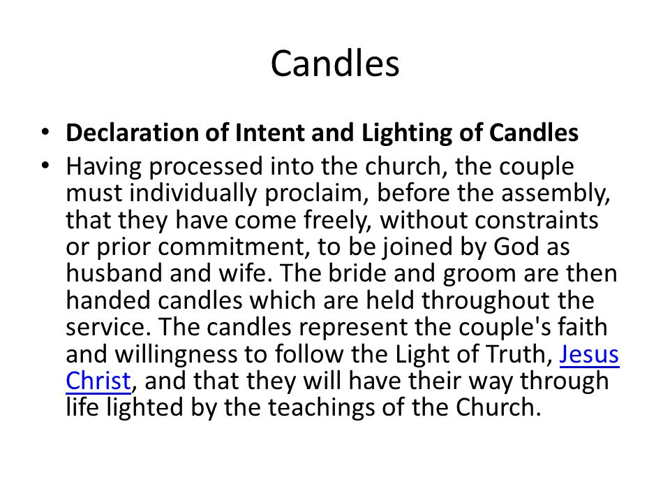 Candles Declaration of Intent and Lighting of Candles Having processed into the church, the couple must individually proclaim, before the assembly, that they have come freely, without constraints or prior commitment, to be joined by God as husband and wife.