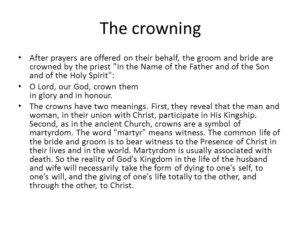 The crowning After prayers are offered on their behalf, the groom and bride are crowned by the priest In the Name of the Father and of the Son and of the Holy Spirit : O Lord, our God, crown them in glory and in honour.