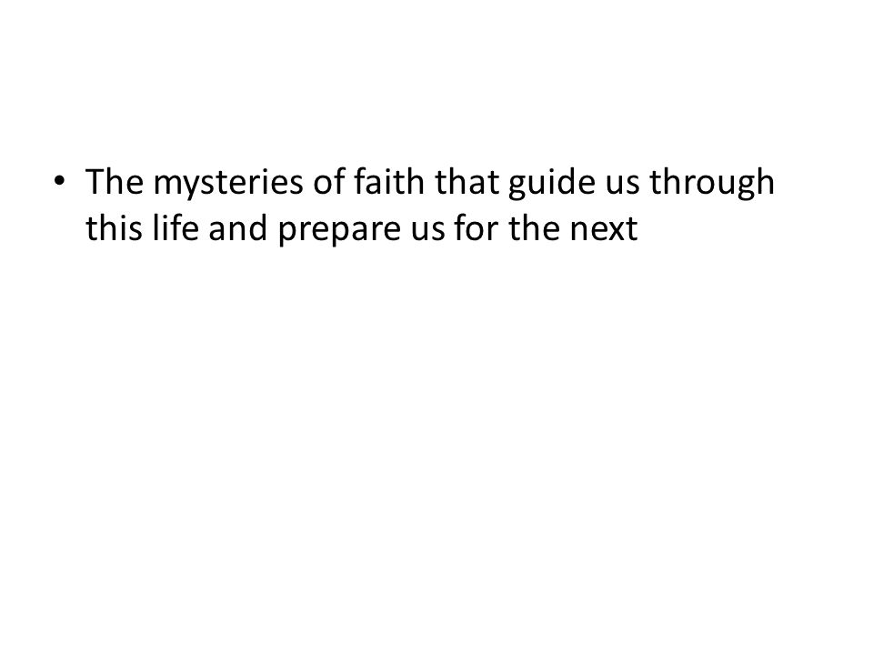 The mysteries of faith that guide us through this life and prepare us for the next