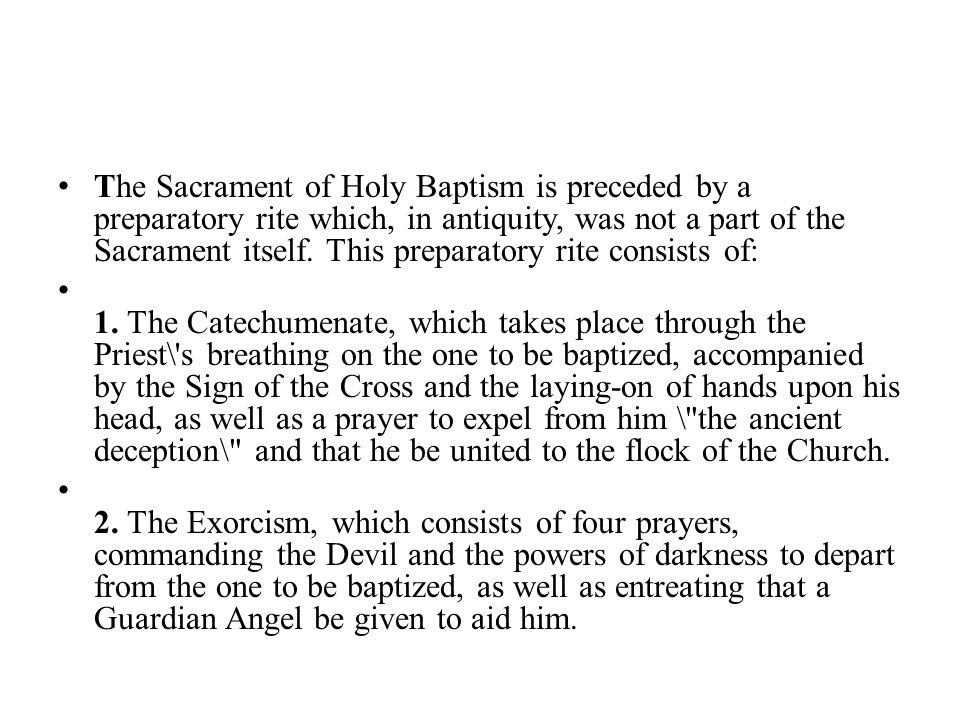 The Sacrament of Holy Baptism is preceded by a preparatory rite which, in antiquity, was not a part of the Sacrament itself.