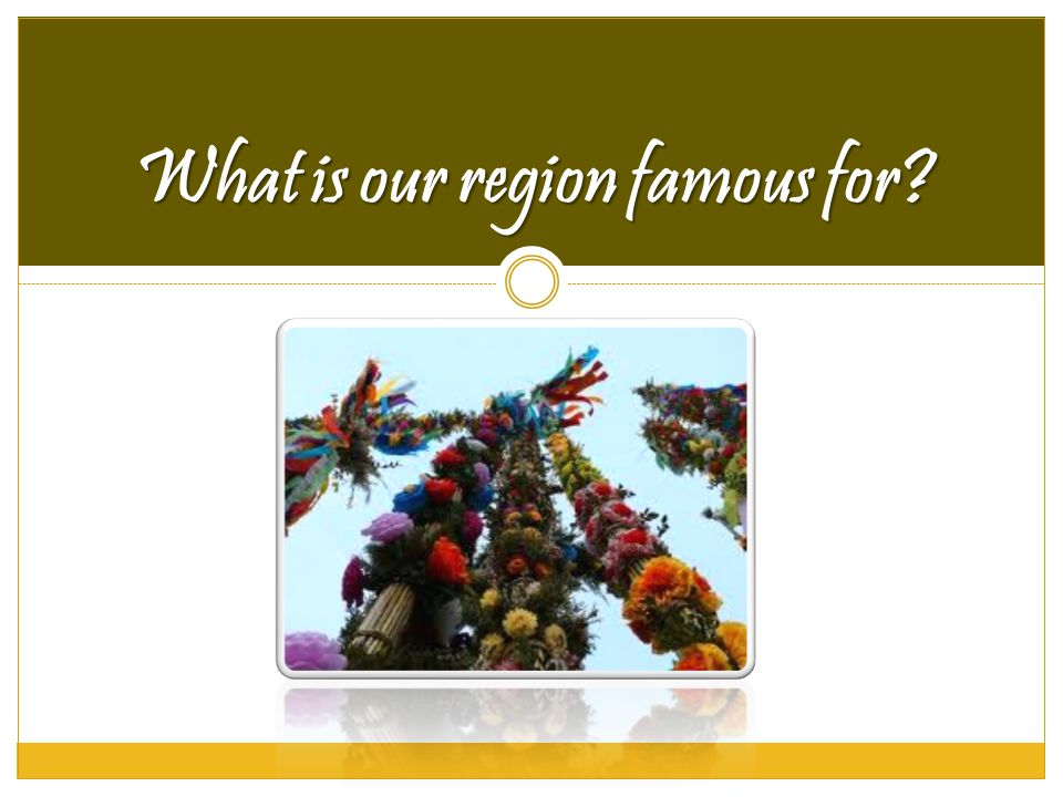 What is our region famous for?