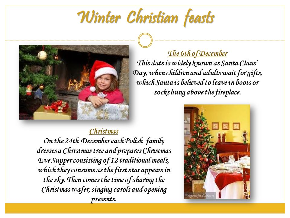 Winter Christian feasts The 6th of December This date is widely known as Santa Claus Day, when children and adults wait for gifts, which Santa is believed to leave in boots or socks hung above the fireplace.