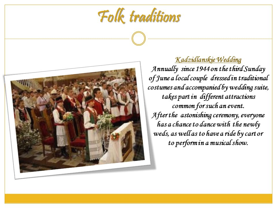 Folk traditions Kadzidlanskie Wedding Annually since 1944 on the third Sunday of June a local couple dressed in traditional costumes and accompanied by wedding suite, takes part in different attractions common for such an event.