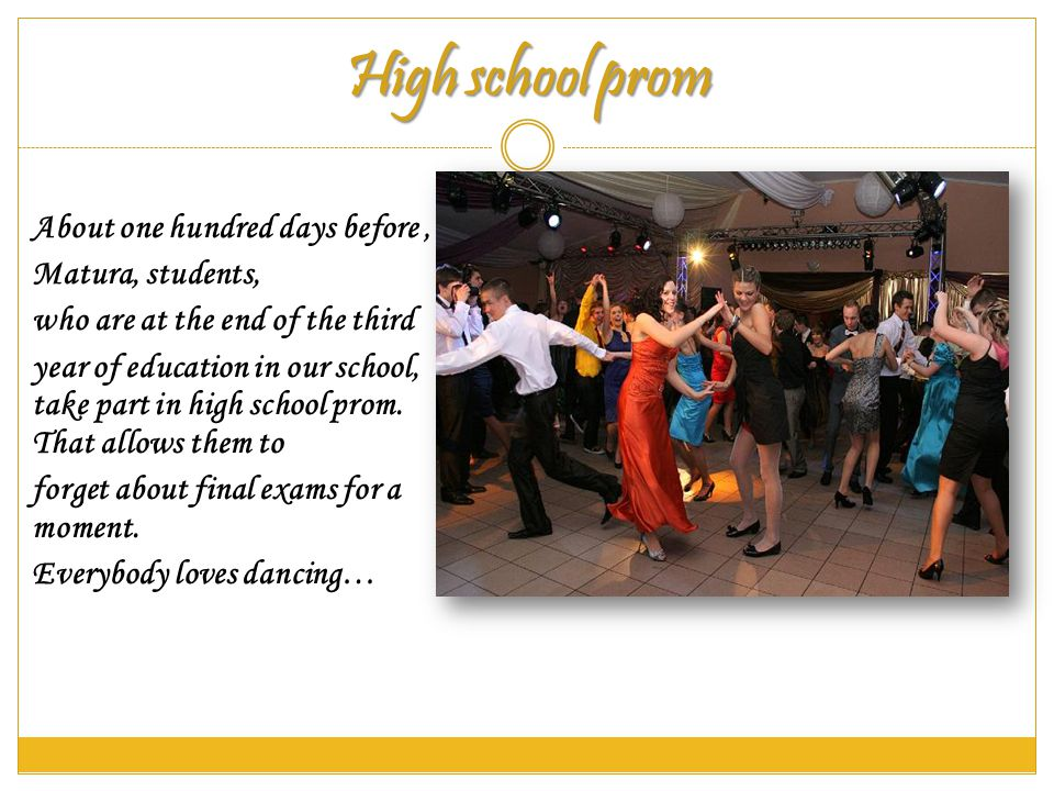 High school prom About one hundred days before Matura, students, who are at the end of the third year of education in our school, take part in high school prom.