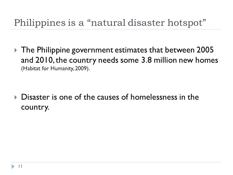 Philippines is a natural disaster hotspot The Philippine government estimates that between 2005 and 2010, the country needs some 3.8 million new homes (Habitat for Humanity, 2009).