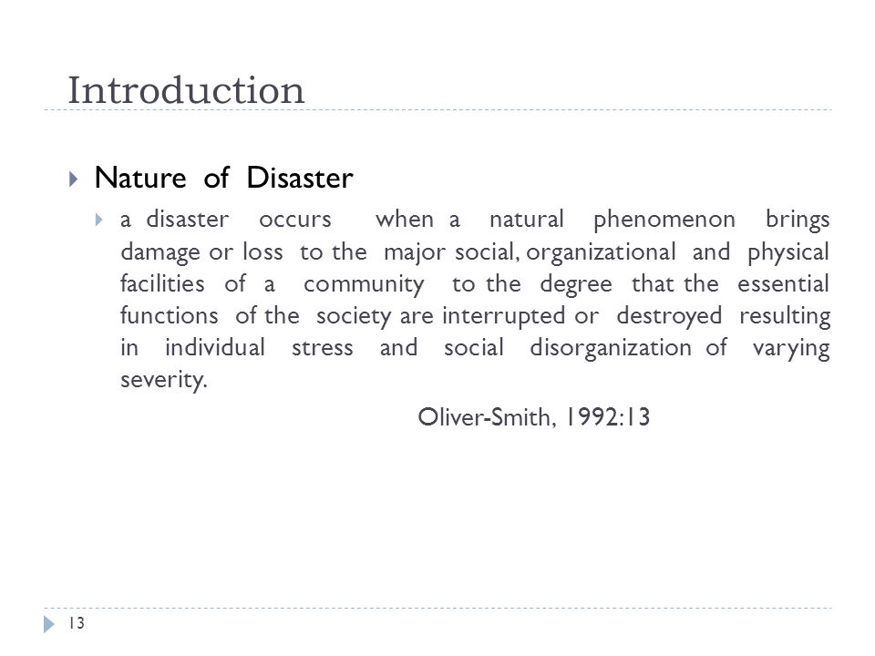 Introduction Nature of Disaster a disaster occurs when a natural phenomenon brings damage or loss to the major social, organizational and physical facilities of a community to the degree that the essential functions of the society are interrupted or destroyed resulting in individual stress and social disorganization of varying severity.