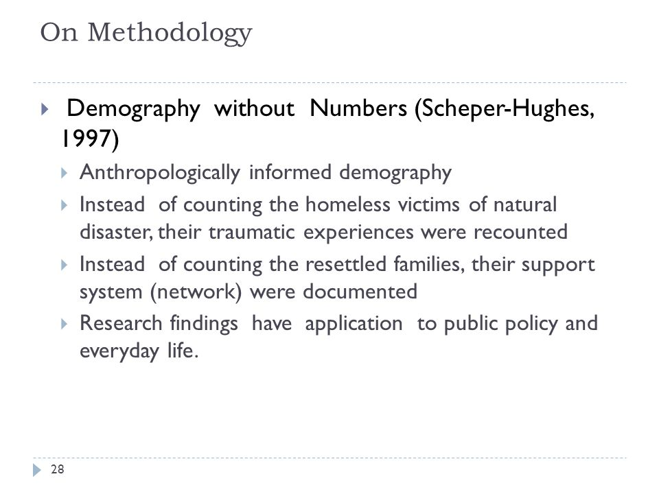 On Methodology Demography without Numbers (Scheper-Hughes, 1997) Anthropologically informed demography Instead of counting the homeless victims of natural disaster, their traumatic experiences were recounted Instead of counting the resettled families, their support system (network) were documented Research findings have application to public policy and everyday life.