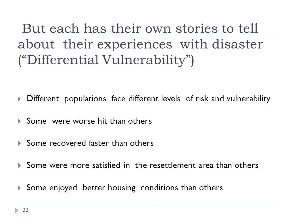 But each has their own stories to tell about their experiences with disaster (Differential Vulnerability) Different populations face different levels of risk and vulnerability Some were worse hit than others Some recovered faster than others Some were more satisfied in the resettlement area than others Some enjoyed better housing conditions than others 33