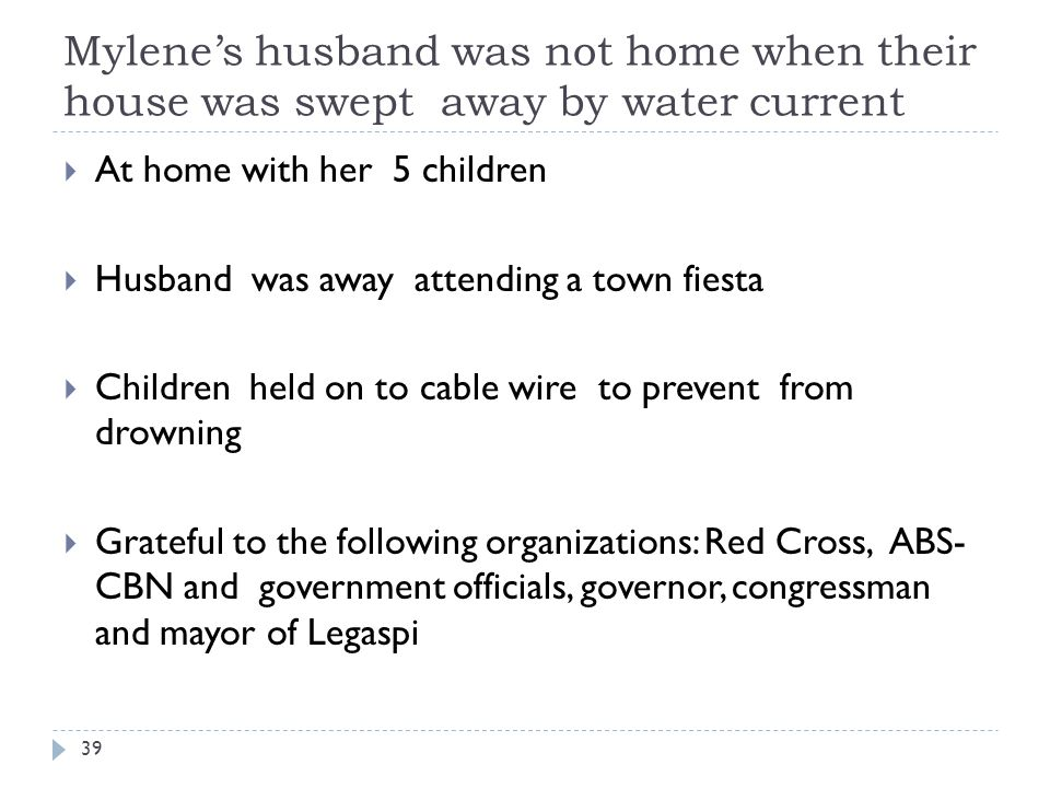 Mylenes husband was not home when their house was swept away by water current At home with her 5 children Husband was away attending a town fiesta Children held on to cable wire to prevent from drowning Grateful to the following organizations: Red Cross, ABS- CBN and government officials, governor, congressman and mayor of Legaspi 39