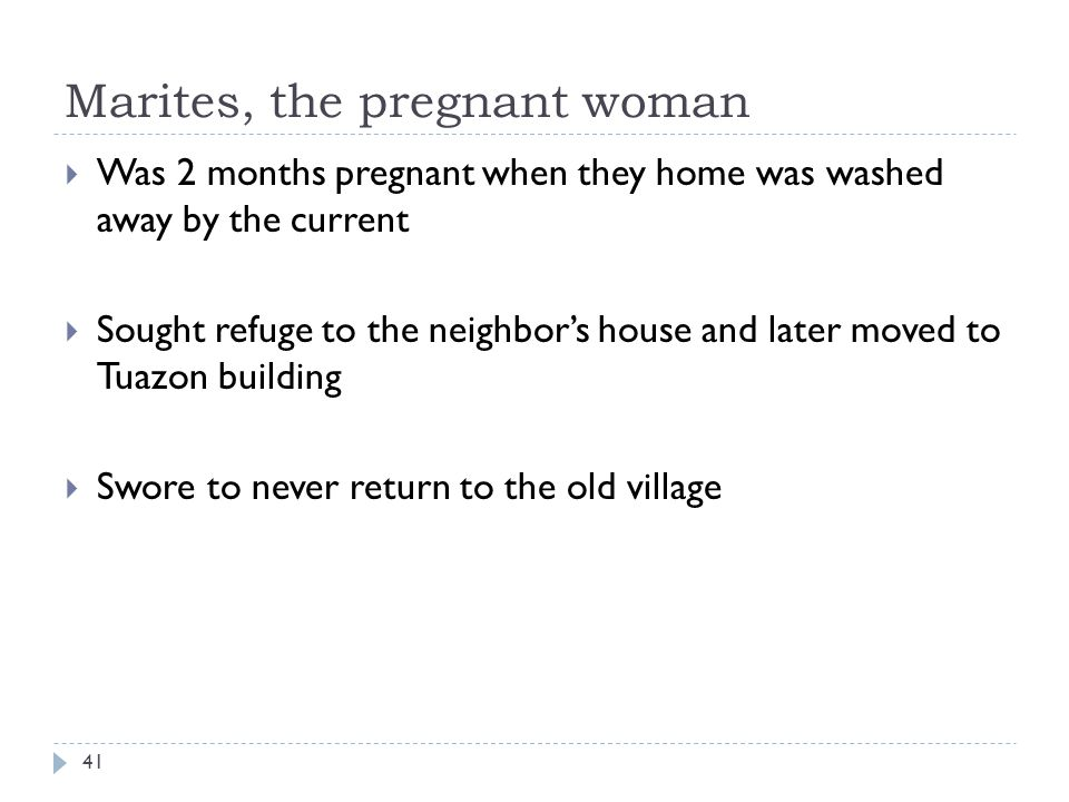 Marites, the pregnant woman Was 2 months pregnant when they home was washed away by the current Sought refuge to the neighbors house and later moved to Tuazon building Swore to never return to the old village 41