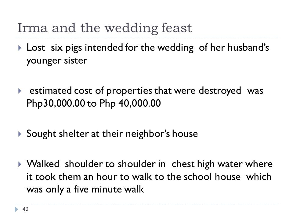 Irma and the wedding feast Lost six pigs intended for the wedding of her husbands younger sister estimated cost of properties that were destroyed was Php30,000.00 to Php 40,000.00 Sought shelter at their neighbors house Walked shoulder to shoulder in chest high water where it took them an hour to walk to the school house which was only a five minute walk 43