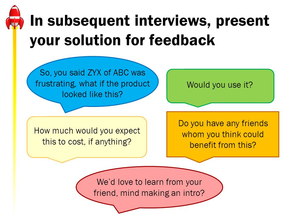 In subsequent interviews, present your solution for feedback Would you use it? How much would you expect this to cost, if anything? Do you have any fr
