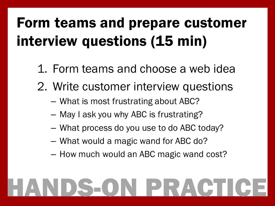 HANDS-ON PRACTICE Form teams and prepare customer interview questions (15 min) 1.Form teams and choose a web idea 2.Write customer interview questions – What is most frustrating about ABC.