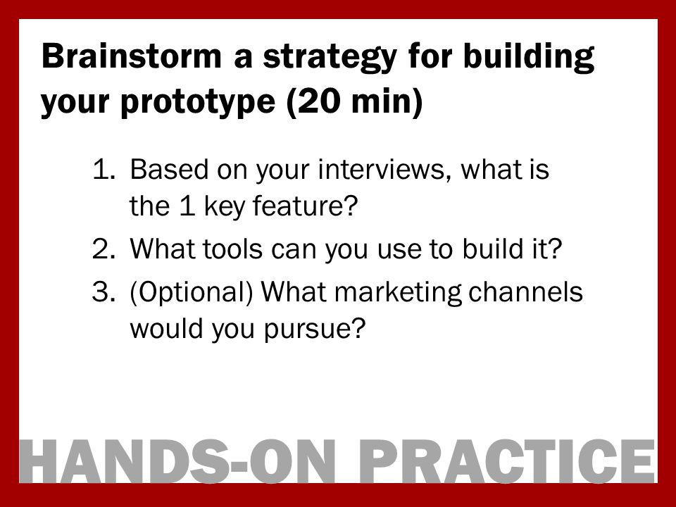 HANDS-ON PRACTICE Brainstorm a strategy for building your prototype (20 min) 1.Based on your interviews, what is the 1 key feature.