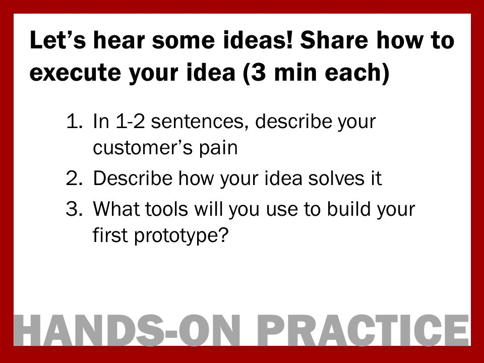 HANDS-ON PRACTICE Lets hear some ideas! Share how to execute your idea (3 min each) 1.In 1-2 sentences, describe your customers pain 2.Describe how yo