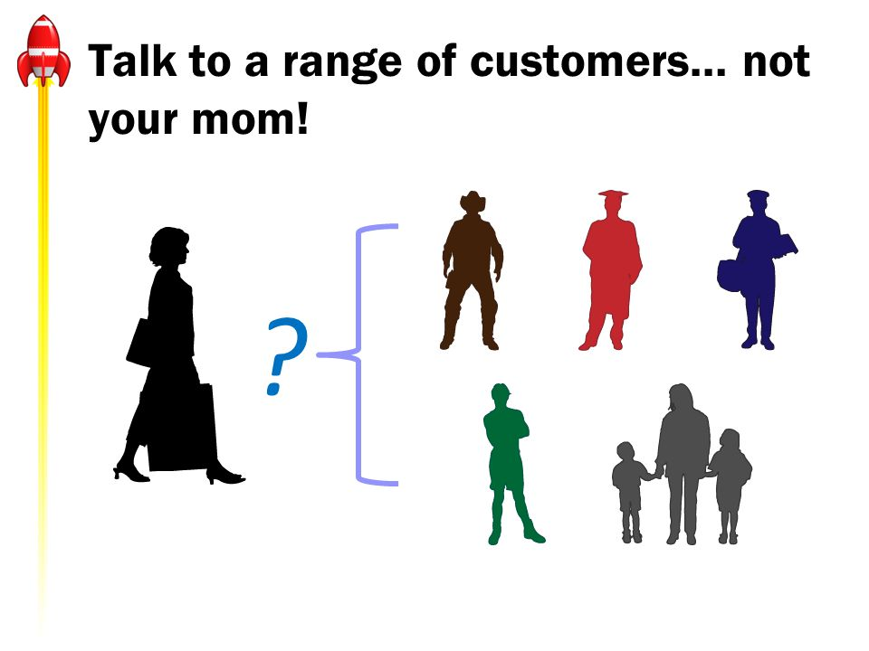 Talk to a range of customers… not your mom!