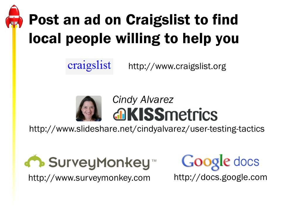 Post an ad on Craigslist to find local people willing to help you http://www.craigslist.org http://www.surveymonkey.com http://docs.google.com Cindy A