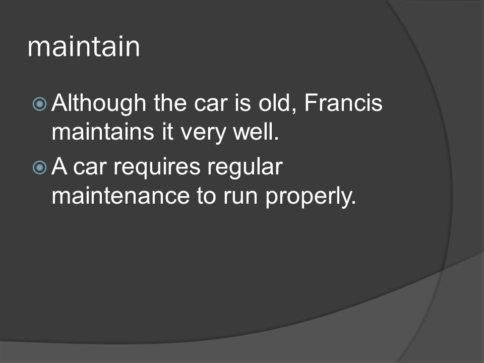 maintain Although the car is old, Francis maintains it very well.