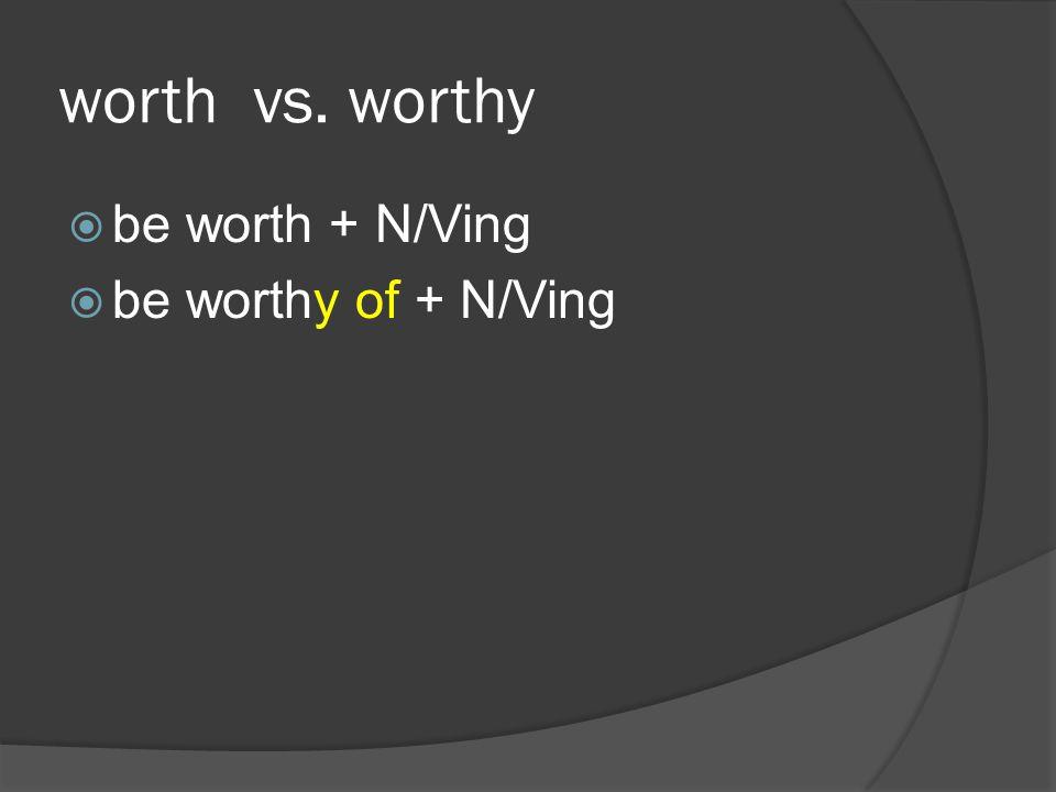 worth vs. worthy be worth + N/Ving be worthy of + N/Ving