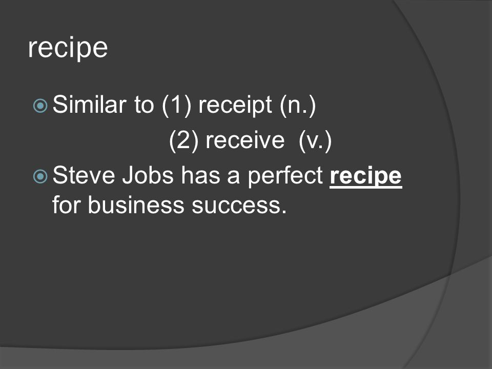 recipe Similar to (1) receipt (n.) (2) receive (v.) Steve Jobs has a perfect recipe for business success.
