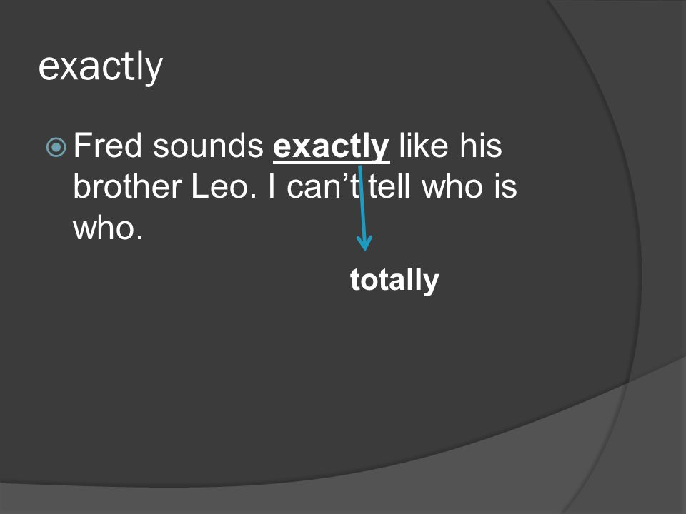 exactly Fred sounds exactly like his brother Leo. I cant tell who is who. totally