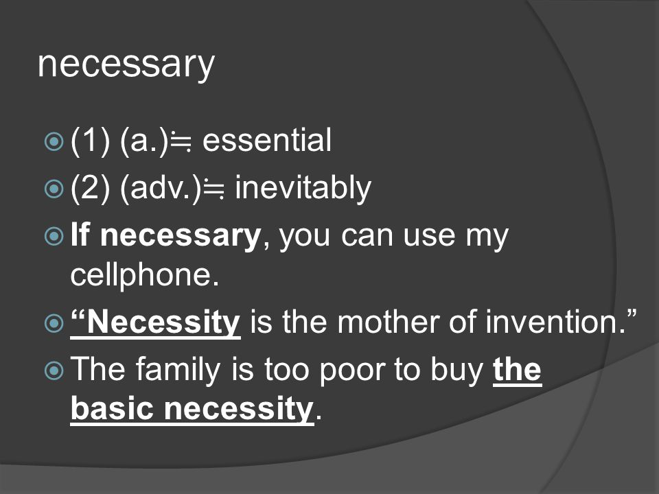 necessary (1) (a.) essential (2) (adv.) inevitably If necessary, you can use my cellphone.