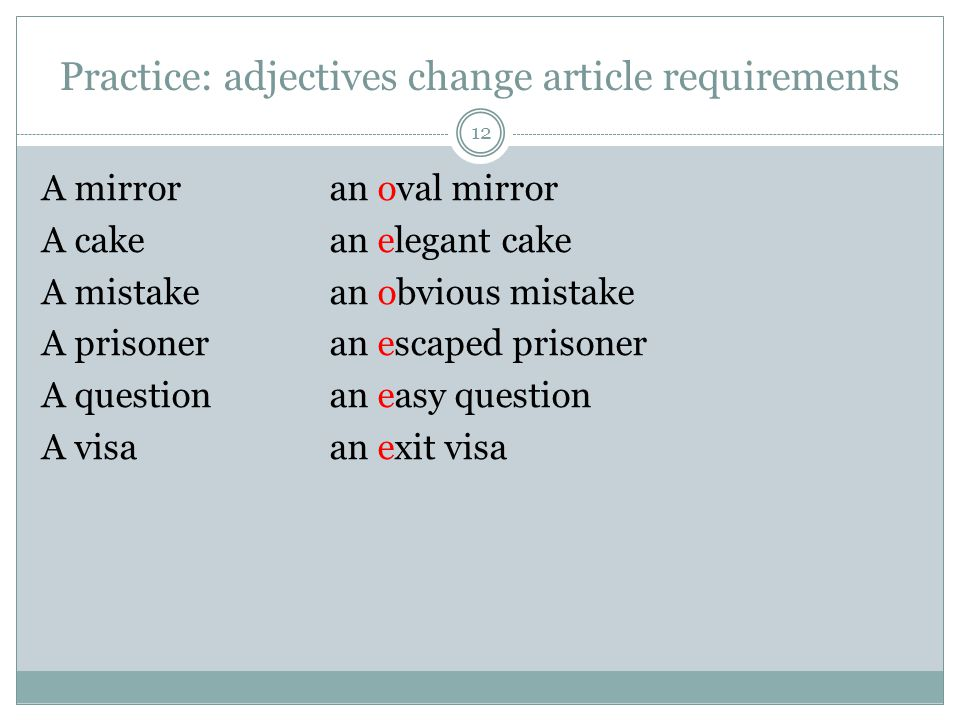 Practice: adjectives change article requirements 12 A mirroran oval mirror A cakean elegant cake A mistakean obvious mistake A prisoneran escaped prisoner A questionan easy question A visaan exit visa