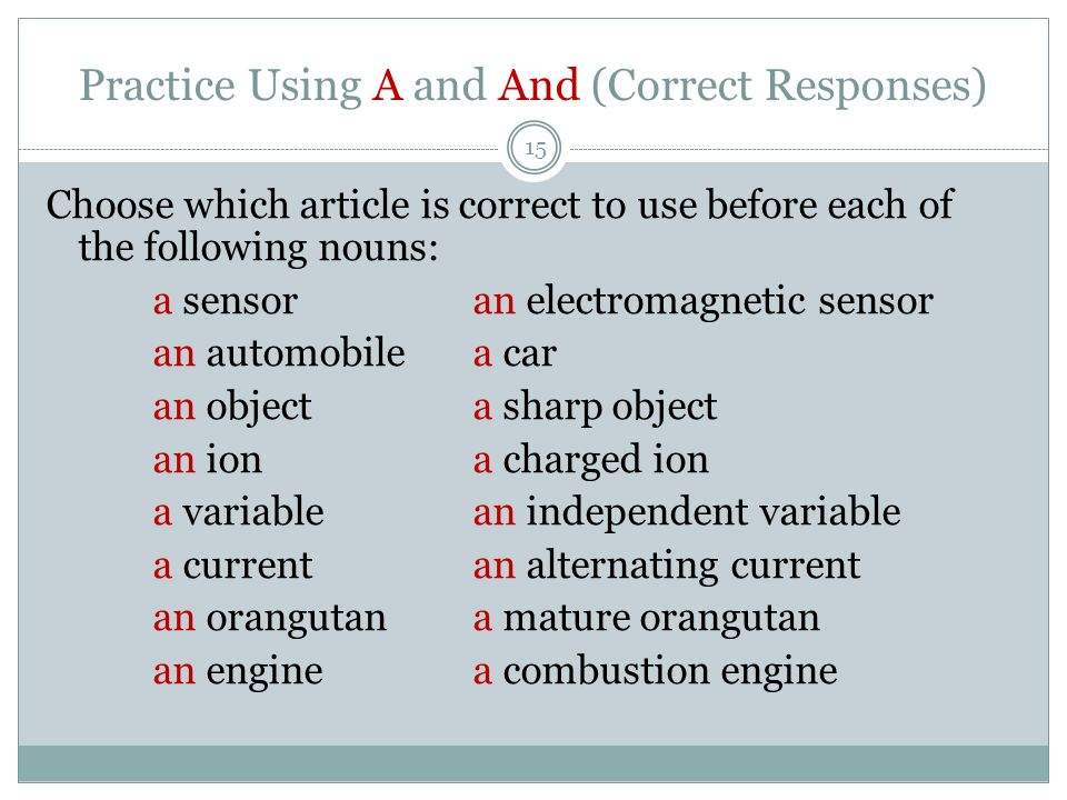 Practice Using A and And (Correct Responses) 15 Choose which article is correct to use before each of the following nouns: a sensoran electromagnetic sensor an automobilea car an objecta sharp object an iona charged ion a variablean independent variable a currentan alternating current an orangutana mature orangutan an enginea combustion engine