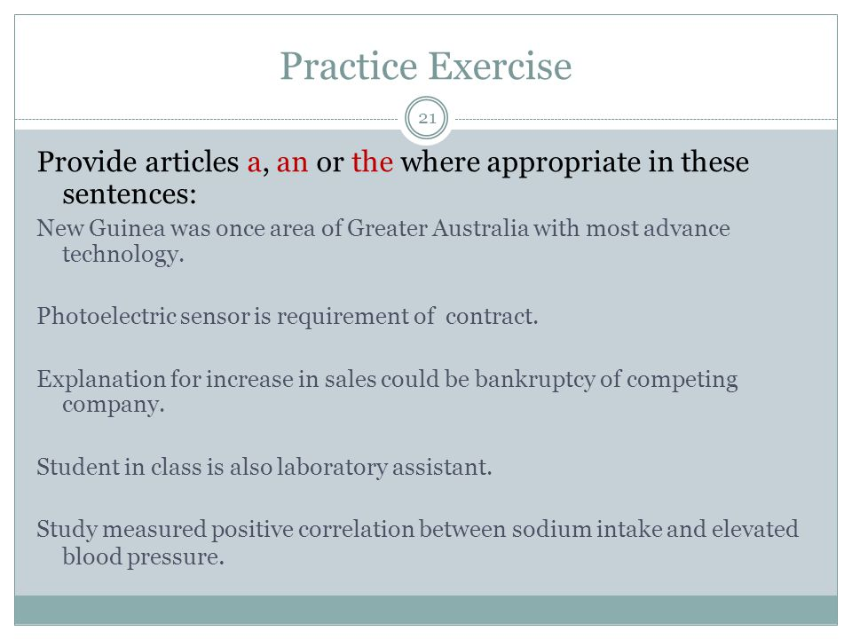 Practice Exercise 21 Provide articles a, an or the where appropriate in these sentences: New Guinea was once area of Greater Australia with most advance technology.