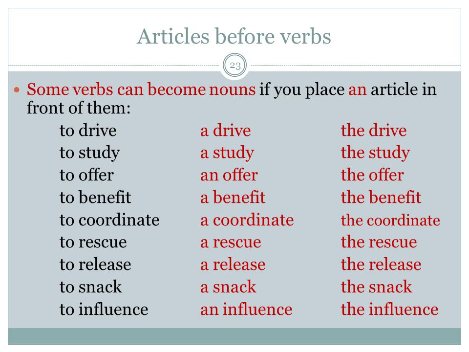 Articles before verbs 23 Some verbs can become nouns if you place an article in front of them: to drivea drivethe drive to studya studythe study to offeran offerthe offer to benefita benefitthe benefit to coordinatea coordinate the coordinate to rescuea rescuethe rescue to releasea releasethe release to snacka snackthe snack to influencean influencethe influence