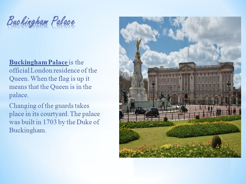 Buckingham Palace is the official London residence of the Queen.