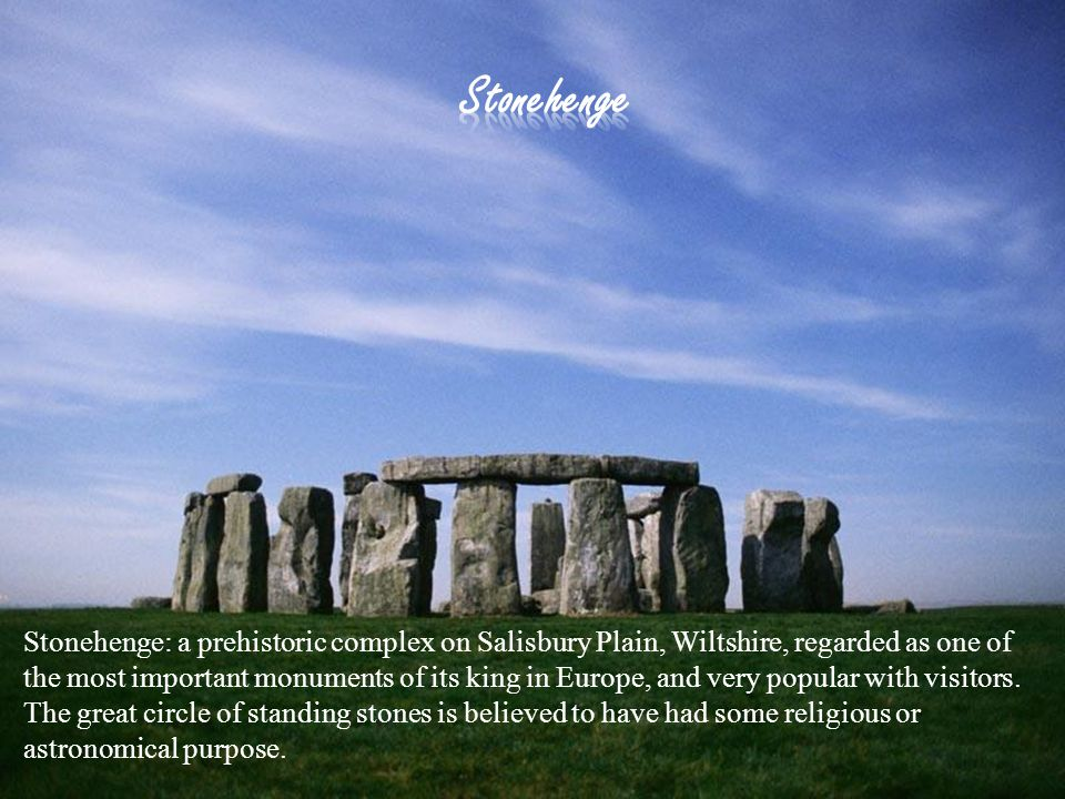 Stonehenge: a prehistoric complex on Salisbury Plain, Wiltshire, regarded as one of the most important monuments of its king in Europe, and very popular with visitors.
