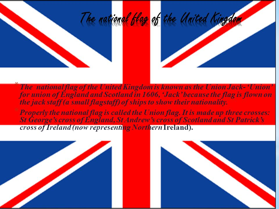 *T*T he national flag of the United Kingdom is known as the Union Jack- Union for union of England and Scotland in 1606, Jack because the flag is flown on the jack staff (a small flagstaff) of ships to show their nationality.