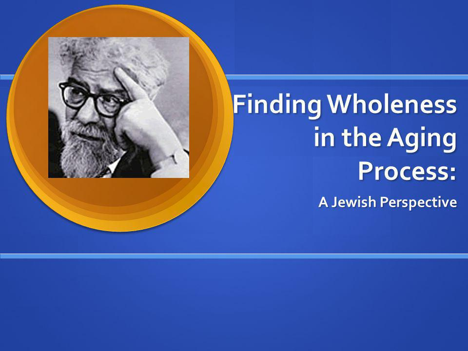 Finding Wholeness in the Aging Process: A Jewish Perspective