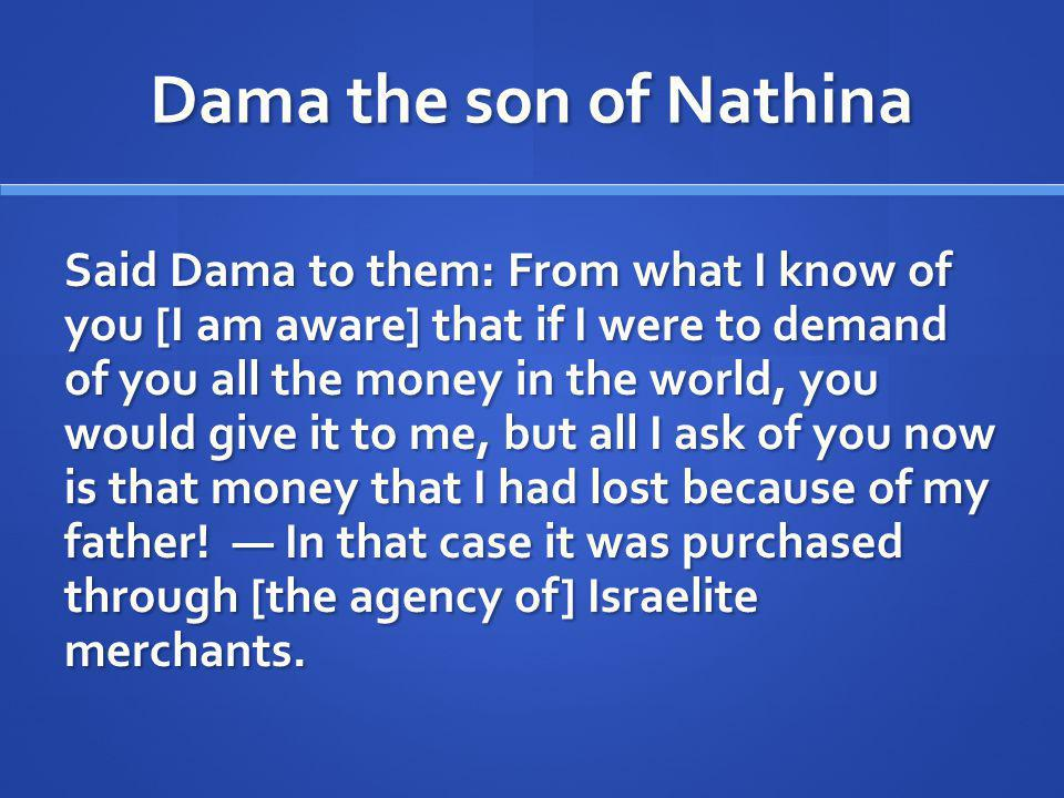 Dama the son of Nathina Said Dama to them: From what I know of you [I am aware] that if I were to demand of you all the money in the world, you would give it to me, but all I ask of you now is that money that I had lost because of my father.