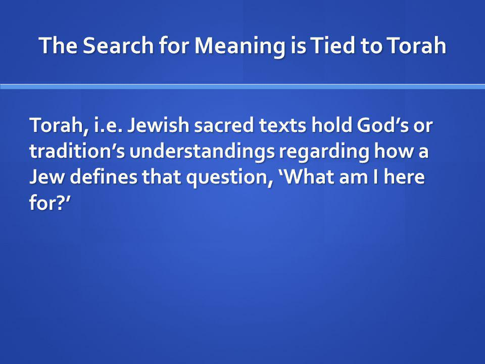 The Search for Meaning is Tied to Torah Torah, i.e.