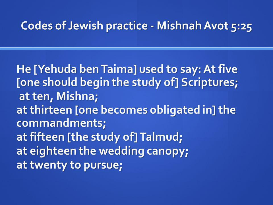 Codes of Jewish practice - Mishnah Avot 5:25 He [Yehuda ben Taima] used to say: At five [one should begin the study of] Scriptures; at ten, Mishna; at ten, Mishna; at thirteen [one becomes obligated in] the commandments; at fifteen [the study of] Talmud; at eighteen the wedding canopy; at twenty to pursue;