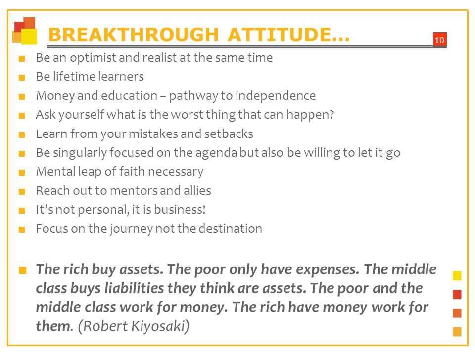 10 BREAKTHROUGH ATTITUDE… Be an optimist and realist at the same time Be lifetime learners Money and education – pathway to independence Ask yourself what is the worst thing that can happen.